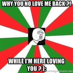 ANDY INFANTE  - WHY YOU NO LOVE ME BACK ?! WHILE I'M HERE LOVING YOU ? ):