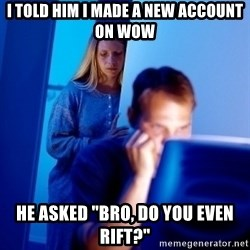 """Internet Husband - I told him i made a new account on wow he asked """"bro, do you even rift?"""""""