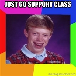 Nerd  Guy meme - JUst go support class