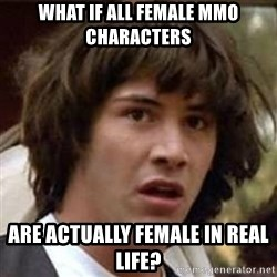 Conspiracy Keanu - what if all female mmo characters are actually female in real life?