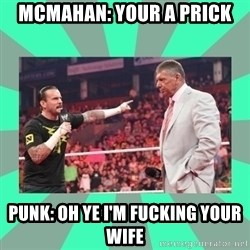 CM Punk Apologize! - MCMAHAN: YOUR A PRICK PUNK: OH YE I'M FUCKING YOUR WIFE