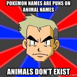 Professor Oak - Pokemon names are puns on animal names animals don't exist