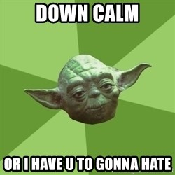 Advice Yoda Gives - DOWN CALM OR I HAVE U TO GONNA HATE