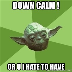 Advice Yoda Gives - DOWN CALM ! OR U I HATE TO HAVE