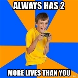 Annoying Gamer Kid - ALWAYS HAS 2 MORE LIVES THAN YOU
