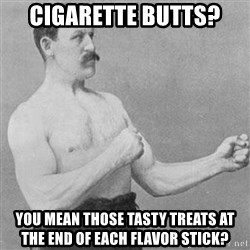 Overly Manly Man, man - Cigarette Butts? You mean those tasty treats at the end of each flavor stick?