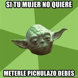 Advice Yoda Gives - Si tu mujer no quiere meterle pichulazo debes