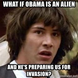 Conspiracy Keanu - what if obama is an alien and he's preparing us for invasion?