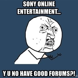 Y U No - Sony Online Entertainment... Y U NO have good forums?!