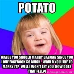 I can count to potato - POTATO Maybe you should marry batman since you love facebook so much.  Would you like to marry it?  WELL I WON'T LET YOU, HOW DOES THAT FEEL?!