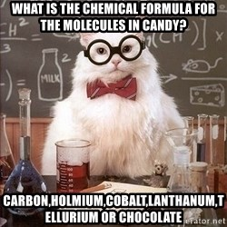 Chemistry Cat - WHAT IS THE CHEMICAL FORMULA FOR THE MOLECULES IN CANDY? CARBON,HOLMIUM,COBALT,LANTHANUM,TELLURIUM OR CHOCOLATE