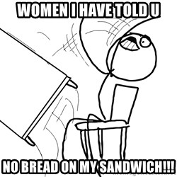 Desk Flip Rage Guy - women i have told u no breAD ON MY SANDWICH!!!