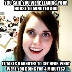 Overprotective Girlfriend - You said you were leaving your house 10 minutes ago it takes 6 minutes to get here. what were you doing for 4 minutes?
