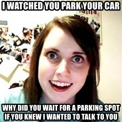 Overprotective Girlfriend - i watched you park your car why did you wait for a parking spot if you knew i wanted to talk to you