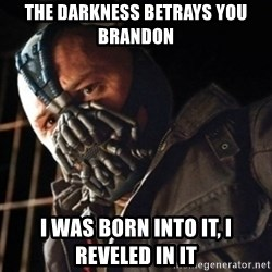 Only then you have my permission to die - the darkness betrays you brandon I was born into it, i reveled in it