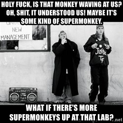 Jay and Silent Bob - Holy fuck, is that monkey waving at us? Oh, shit, It understood us! Maybe it's some kind of supermonkey.  WHAT IF THERE'S MORE SUPERMONKEYS UP AT THAT LAB?