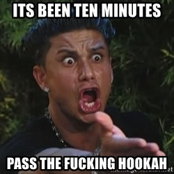 Pauly D - ITS BEEN TEN MINUTES PASS THE FUCKING HOOKAH