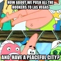 Push it Somewhere Else Patrick - how about we push all the hookers to las vegas and  have a peaceful city?