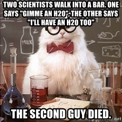 """Science Cat - Two scientists walk into a bar. One says """"gimme an h20"""", the other says """"I'll have an h20 too"""" the second guy died."""