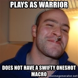 Good Guy Greg - Plays as warrior does not have a swifty oneshot macro