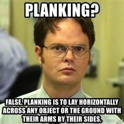 Dwight Meme - Planking? False. planking is to lay horizontally across any object or the ground with their arms by their sides.
