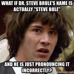 "Conspiracy Keanu - What if Dr. steve brule's name is actually ""steve bule"" and he is just pronouncing it incorrectly?"