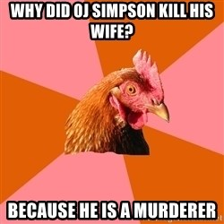 Anti Joke Chicken - why did oj simpson kill his wife? because he is a murderer