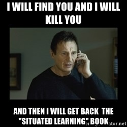 "I will find you and kill you - I will find you and i will kill you  and then i will get back  the ""Situated Learning"" book"
