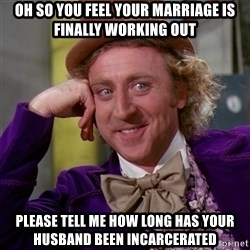 Willy Wonka - oh so you feel your marriage is finally working out please tell me how long has your husband been incarcerated