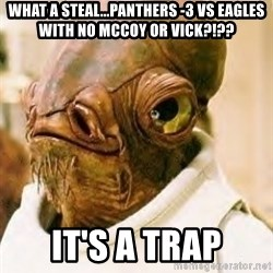 Ackbar - what a steal...Panthers -3 vs eagles with no mccoy or vick?!?? it's a trap