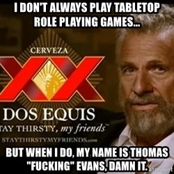 "Dos Equis Man - i don't always play tabletop role playing games... but when i do, my name is thomas ""fucking"" evans, damn it."