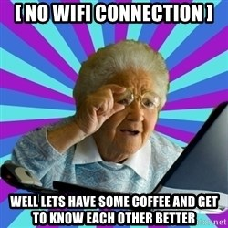 old lady - [ no wifi connection ] well lets have some coffee and get to know each other better