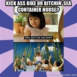 Why don't we use both girl - Kick ass bike or Bitchin' sea container house?