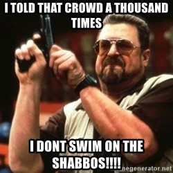 Big Lebowski - I told that crowd a thousand times i dont swim on the shabbos!!!!