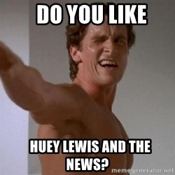 Patrick Bateman -   Do You Like   Huey Lewis and the news?