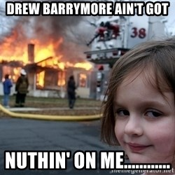 Disaster Girl - drew barrymore ain't got  NUTHIN' on me............
