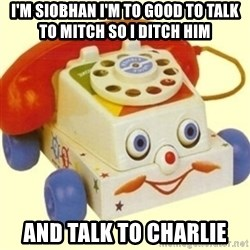 Sinister Phone - I'M SIOBHAN I'M TO GOOD TO TALK TO MITCH SO I DITCH HIM AND TALK TO CHARLIE