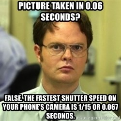 Dwight Meme - picture taken in 0.06 seconds? false. the fastest shutter speed on your phone's camera is 1/15 or 0.067 seconds.