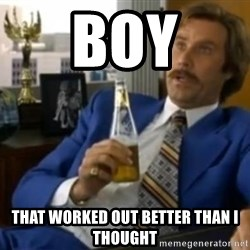 That escalated quickly-Ron Burgundy - Boy That worked out better than I thought
