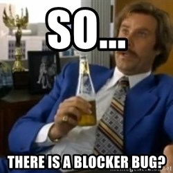 That escalated quickly-Ron Burgundy - So... there is a blocker bug?