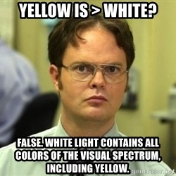 Dwight Meme - Yellow is > white? false. white light contains all colors of the visual spectrum, including yellow.