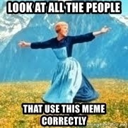 Look at all these - Look at all the people that use this meme correctly