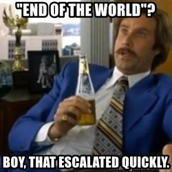 """That escalated quickly-Ron Burgundy - """"END OF THE WORLD""""? BOY, THAT ESCALATED QUICKLY."""