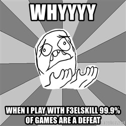 Whyyy??? - whyyyy when i play with f3elskill 99.9% of games are a defeat