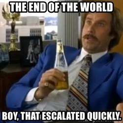 That escalated quickly-Ron Burgundy - THE END OF THE WORLD BOY, THAT ESCALATED QUICKLY.