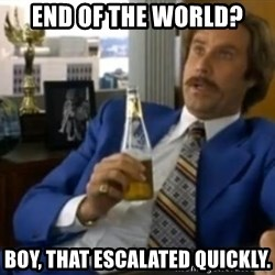 That escalated quickly-Ron Burgundy - END OF THE WORLD? BOY, THAT ESCALATED QUICKLY.