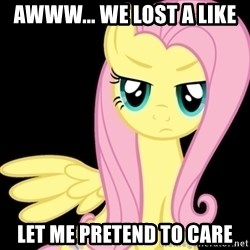 Fluttershy  - Awww... we lost a like Let me pretend to care