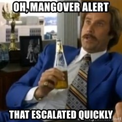 That escalated quickly-Ron Burgundy - Oh, Mangover Alert That escalated quickly