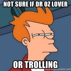 Not sure if troll - Not sure if dr oz lover Or trollIng