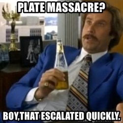 That escalated quickly-Ron Burgundy - Plate Massacre? Boy,that escalated quickly.